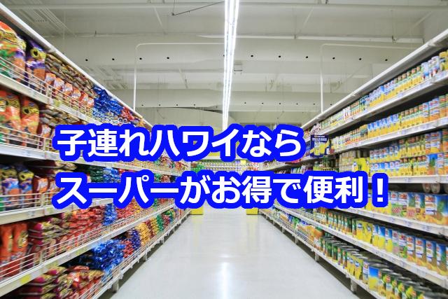 子連れハワイ旅行ならスーパーがお得で便利