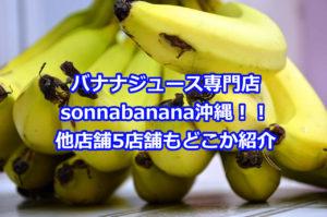 バナナジュース専門店sonnabananaが沖縄にも上陸、他店舗もどこにあるか紹介!